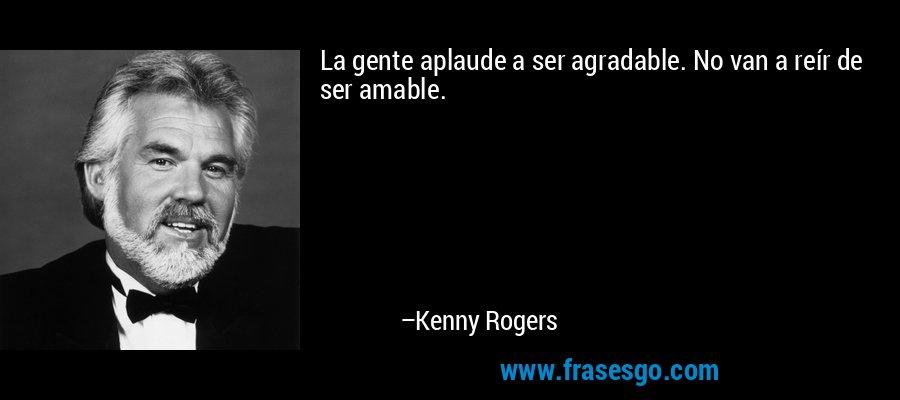 La gente aplaude a ser agradable. No van a reír de ser amable. – Kenny Rogers