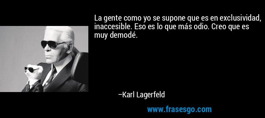 La gente como yo se supone que es en exclusividad, inaccesible. Eso es lo que más odio. Creo que es muy demodé. – Karl Lagerfeld