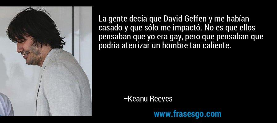 La gente decía que David Geffen y me habían casado y que sólo me impactó. No es que ellos pensaban que yo era gay, pero que pensaban que podría aterrizar un hombre tan caliente. – Keanu Reeves