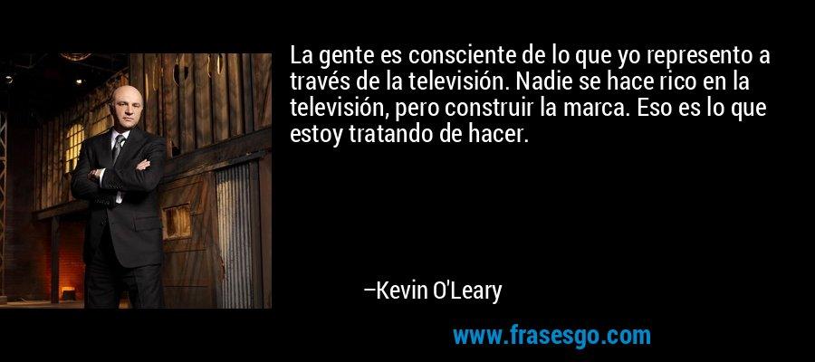 La gente es consciente de lo que yo represento a través de la televisión. Nadie se hace rico en la televisión, pero construir la marca. Eso es lo que estoy tratando de hacer. – Kevin O'Leary