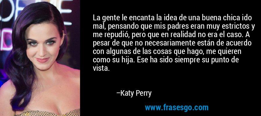 La gente le encanta la idea de una buena chica ido mal, pensando que mis padres eran muy estrictos y me repudió, pero que en realidad no era el caso. A pesar de que no necesariamente están de acuerdo con algunas de las cosas que hago, me quieren como su hija. Ese ha sido siempre su punto de vista. – Katy Perry