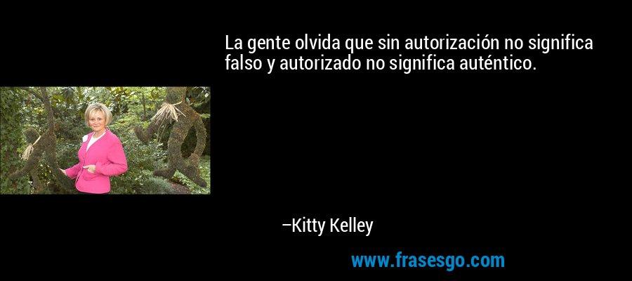 La gente olvida que sin autorización no significa falso y autorizado no significa auténtico. – Kitty Kelley