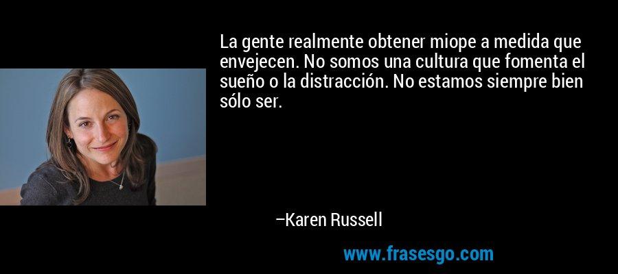 La gente realmente obtener miope a medida que envejecen. No somos una cultura que fomenta el sueño o la distracción. No estamos siempre bien sólo ser. – Karen Russell