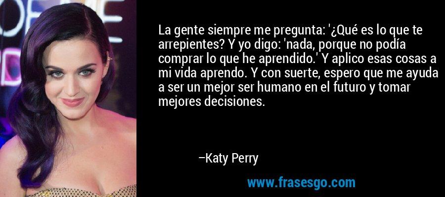 La gente siempre me pregunta: '¿Qué es lo que te arrepientes? Y yo digo: 'nada, porque no podía comprar lo que he aprendido.' Y aplico esas cosas a mi vida aprendo. Y con suerte, espero que me ayuda a ser un mejor ser humano en el futuro y tomar mejores decisiones. – Katy Perry