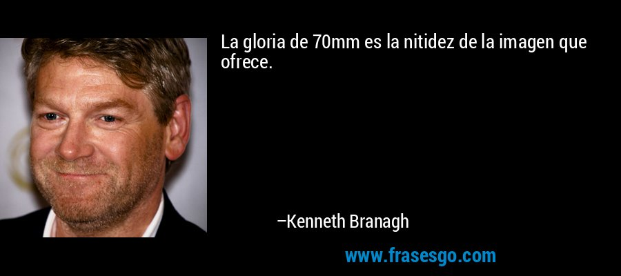 La gloria de 70mm es la nitidez de la imagen que ofrece. – Kenneth Branagh