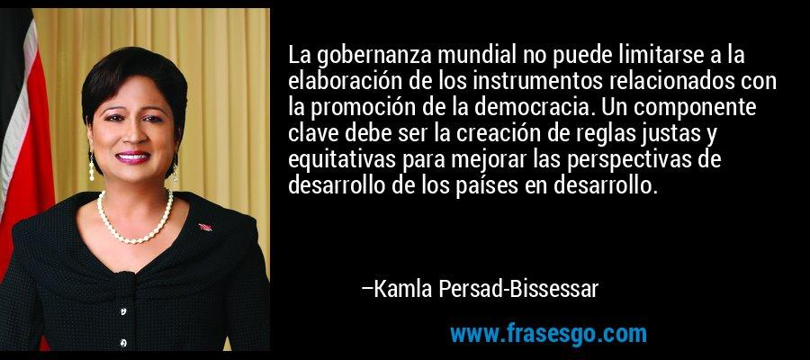 La gobernanza mundial no puede limitarse a la elaboración de los instrumentos relacionados con la promoción de la democracia. Un componente clave debe ser la creación de reglas justas y equitativas para mejorar las perspectivas de desarrollo de los países en desarrollo. – Kamla Persad-Bissessar