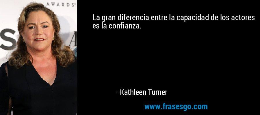 La gran diferencia entre la capacidad de los actores es la confianza. – Kathleen Turner