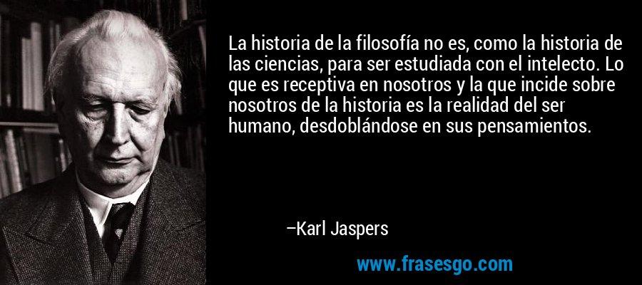 La historia de la filosofía no es, como la historia de las ciencias, para ser estudiada con el intelecto. Lo que es receptiva en nosotros y la que incide sobre nosotros de la historia es la realidad del ser humano, desdoblándose en sus pensamientos. – Karl Jaspers