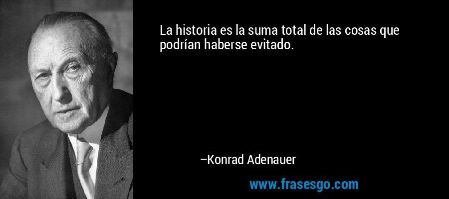 La historia es la suma total de las cosas que podrían haberse evitado. – Konrad Adenauer
