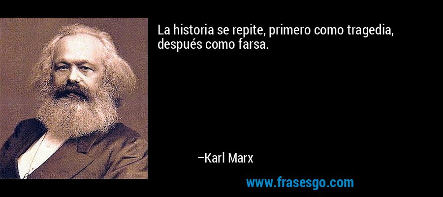 La historia se repite, primero como tragedia, después como farsa. – Karl Marx