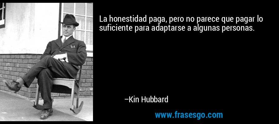 La honestidad paga, pero no parece que pagar lo suficiente para adaptarse a algunas personas. – Kin Hubbard