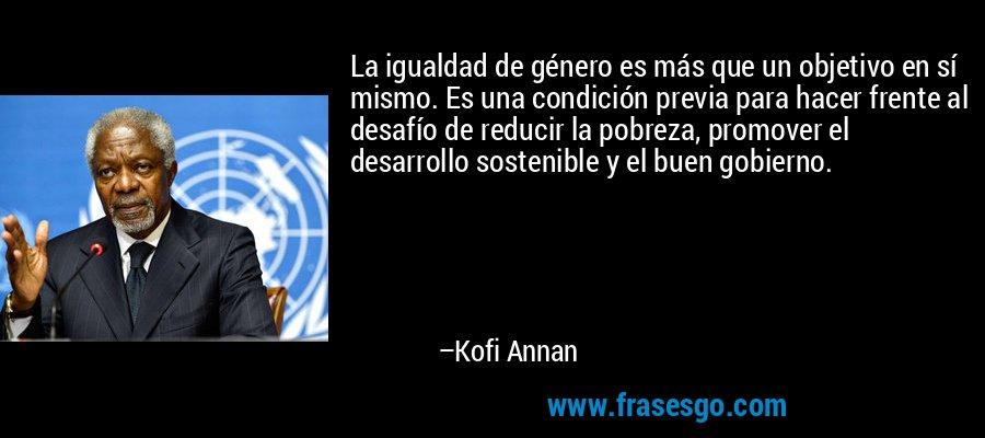 La igualdad de género es más que un objetivo en sí mismo. Es una condición previa para hacer frente al desafío de reducir la pobreza, promover el desarrollo sostenible y el buen gobierno. – Kofi Annan