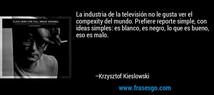 La industria de la televisión no le gusta ver el compexity del mundo. Prefiere reporte simple, con ideas simples: es blanco, es negro, lo que es bueno, eso es malo. – Krzysztof Kieslowski