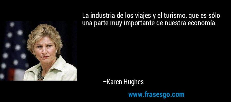 La industria de los viajes y el turismo, que es sólo una parte muy importante de nuestra economía. – Karen Hughes