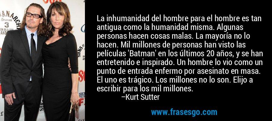 La inhumanidad del hombre para el hombre es tan antigua como la humanidad misma. Algunas personas hacen cosas malas. La mayoría no lo hacen. Mil millones de personas han visto las películas 'Batman' en los últimos 20 años, y se han entretenido e inspirado. Un hombre lo vio como un punto de entrada enfermo por asesinato en masa. El uno es trágico. Los millones no lo son. Elijo a escribir para los mil millones. – Kurt Sutter