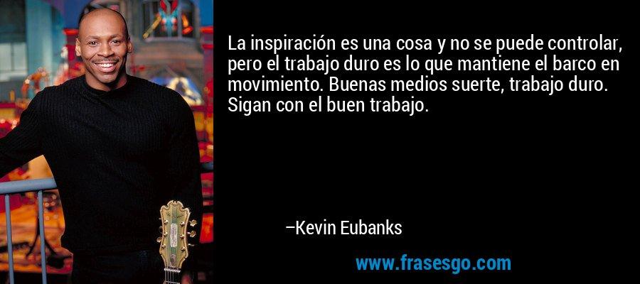 La inspiración es una cosa y no se puede controlar, pero el trabajo duro es lo que mantiene el barco en movimiento. Buenas medios suerte, trabajo duro. Sigan con el buen trabajo. – Kevin Eubanks