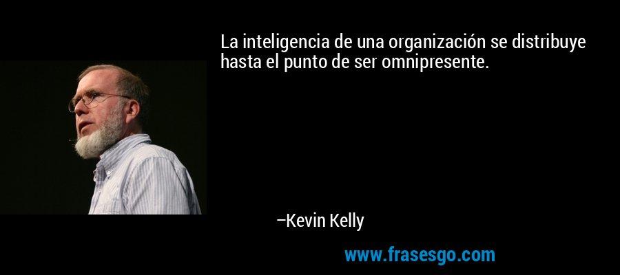 La inteligencia de una organización se distribuye hasta el punto de ser omnipresente. – Kevin Kelly