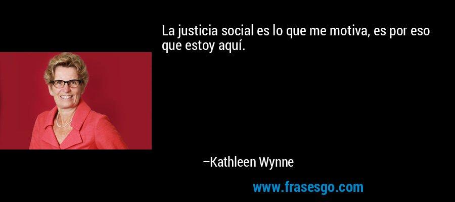 La justicia social es lo que me motiva, es por eso que estoy aquí. – Kathleen Wynne