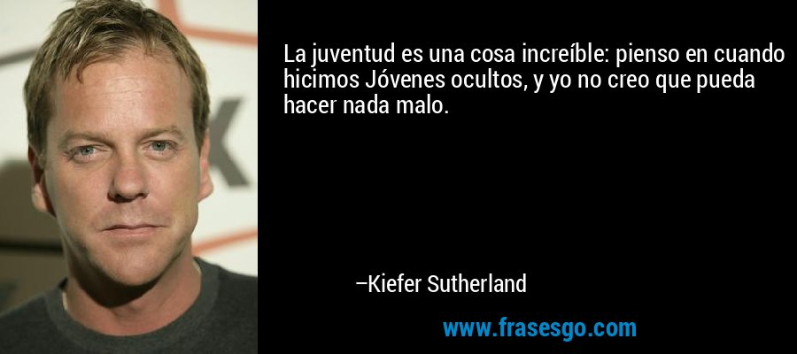 La juventud es una cosa increíble: pienso en cuando hicimos Jóvenes ocultos, y yo no creo que pueda hacer nada malo. – Kiefer Sutherland