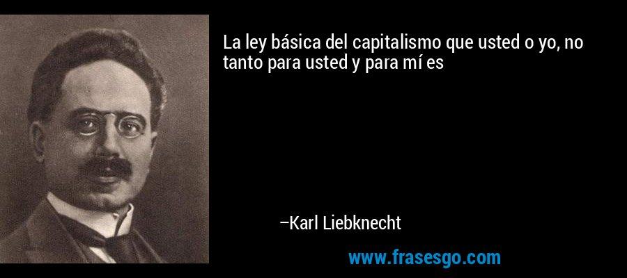 La ley básica del capitalismo que usted o yo, no tanto para usted y para mí es – Karl Liebknecht