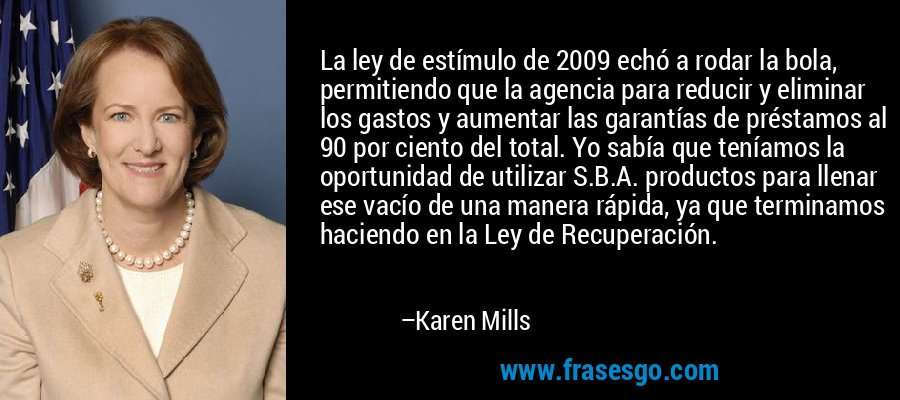 La ley de estímulo de 2009 echó a rodar la bola, permitiendo que la agencia para reducir y eliminar los gastos y aumentar las garantías de préstamos al 90 por ciento del total. Yo sabía que teníamos la oportunidad de utilizar S.B.A. productos para llenar ese vacío de una manera rápida, ya que terminamos haciendo en la Ley de Recuperación. – Karen Mills