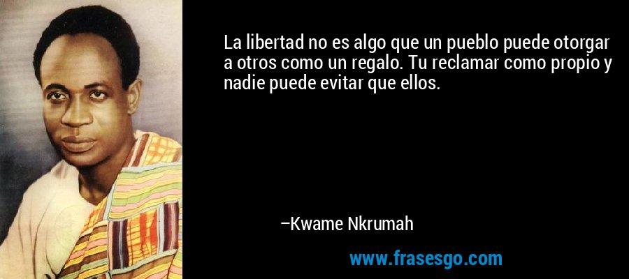 La libertad no es algo que un pueblo puede otorgar a otros como un regalo. Tu reclamar como propio y nadie puede evitar que ellos. – Kwame Nkrumah