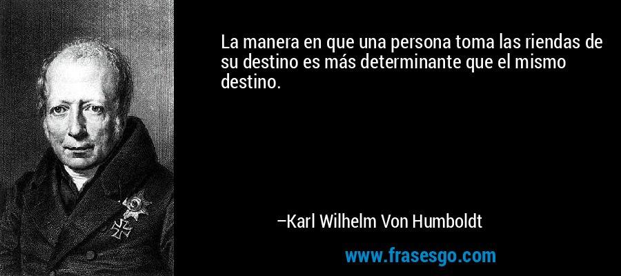 La manera en que una persona toma las riendas de su destino es más determinante que el mismo destino. – Karl Wilhelm Von Humboldt
