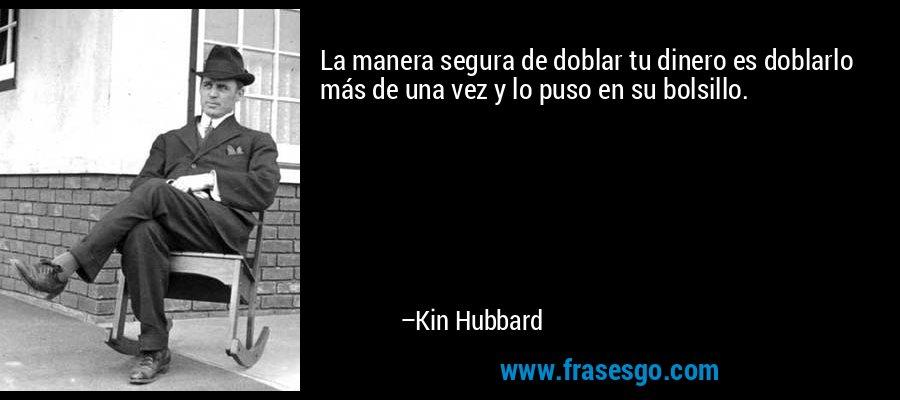 La manera segura de doblar tu dinero es doblarlo más de una vez y lo puso en su bolsillo. – Kin Hubbard