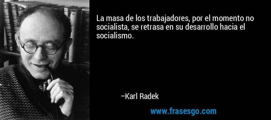 La masa de los trabajadores, por el momento no socialista, se retrasa en su desarrollo hacia el socialismo. – Karl Radek