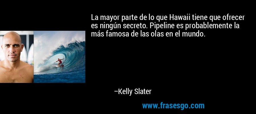 La mayor parte de lo que Hawaii tiene que ofrecer es ningún secreto. Pipeline es probablemente la más famosa de las olas en el mundo. – Kelly Slater