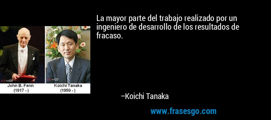 La mayor parte del trabajo realizado por un ingeniero de desarrollo de los resultados de fracaso. – Koichi Tanaka