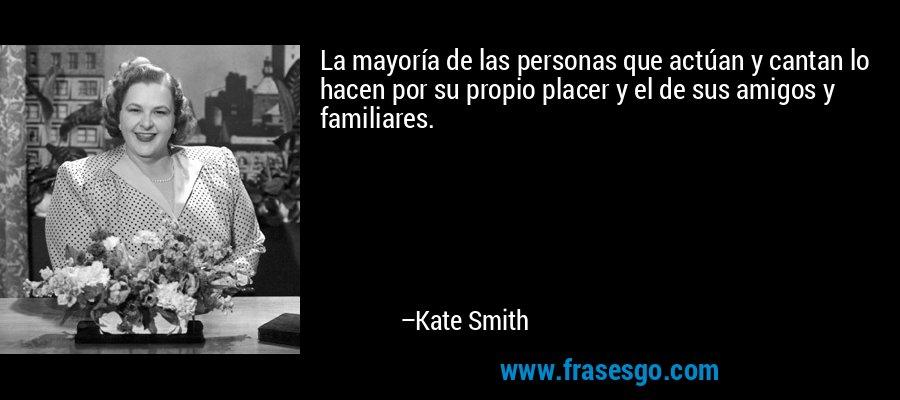 La mayoría de las personas que actúan y cantan lo hacen por su propio placer y el de sus amigos y familiares. – Kate Smith