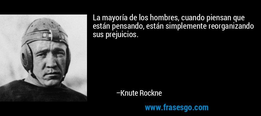 La mayoría de los hombres, cuando piensan que están pensando, están simplemente reorganizando sus prejuicios. – Knute Rockne