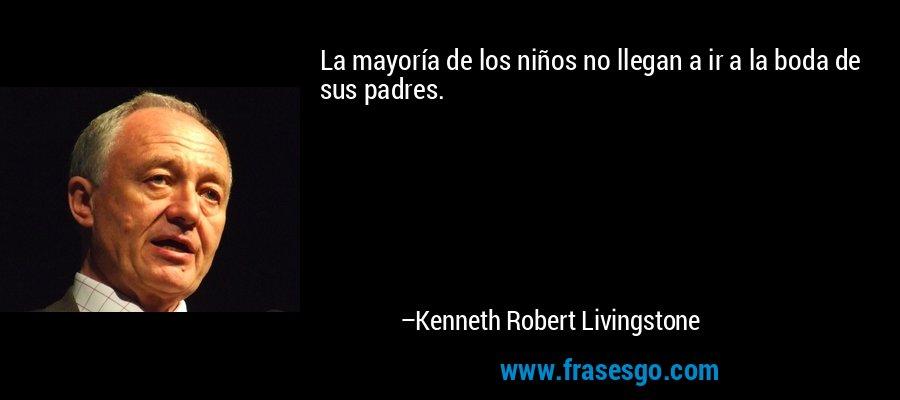 La mayoría de los niños no llegan a ir a la boda de sus padres. – Kenneth Robert Livingstone