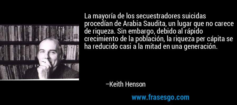 La mayoría de los secuestradores suicidas procedían de Arabia Saudita, un lugar que no carece de riqueza. Sin embargo, debido al rápido crecimiento de la población, la riqueza per cápita se ha reducido casi a la mitad en una generación. – Keith Henson