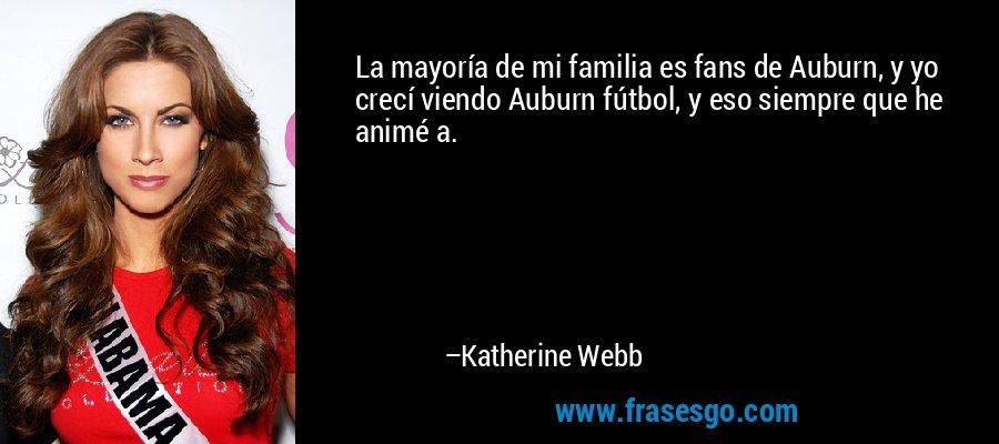 La mayoría de mi familia es fans de Auburn, y yo crecí viendo Auburn fútbol, y eso siempre que he animé a. – Katherine Webb