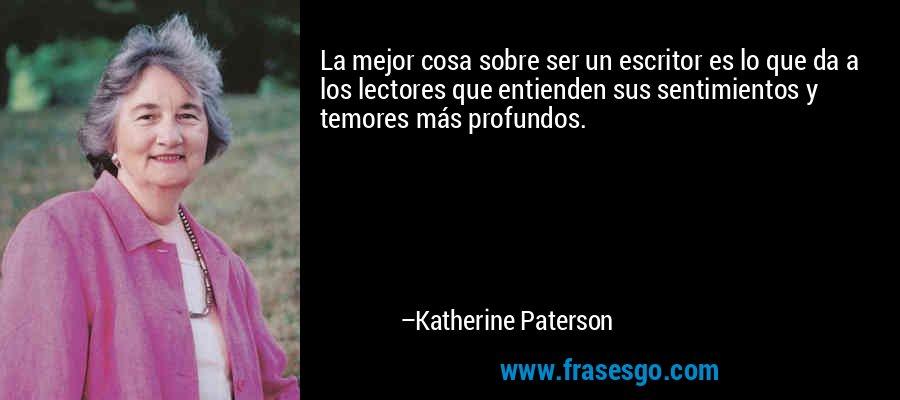 La mejor cosa sobre ser un escritor es lo que da a los lectores que entienden sus sentimientos y temores más profundos. – Katherine Paterson
