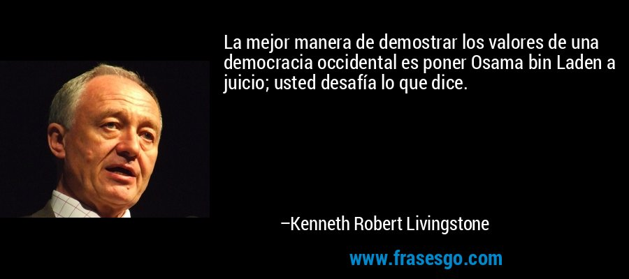 La mejor manera de demostrar los valores de una democracia occidental es poner Osama bin Laden a juicio; usted desafía lo que dice. – Kenneth Robert Livingstone