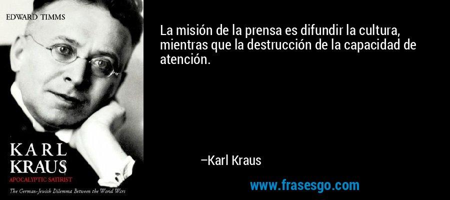 La misión de la prensa es difundir la cultura, mientras que la destrucción de la capacidad de atención. – Karl Kraus