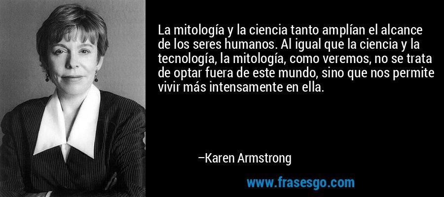 La mitología y la ciencia tanto amplían el alcance de los seres humanos. Al igual que la ciencia y la tecnología, la mitología, como veremos, no se trata de optar fuera de este mundo, sino que nos permite vivir más intensamente en ella. – Karen Armstrong