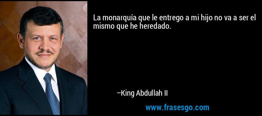 La monarquía que le entrego a mi hijo no va a ser el mismo que he heredado. – King Abdullah II