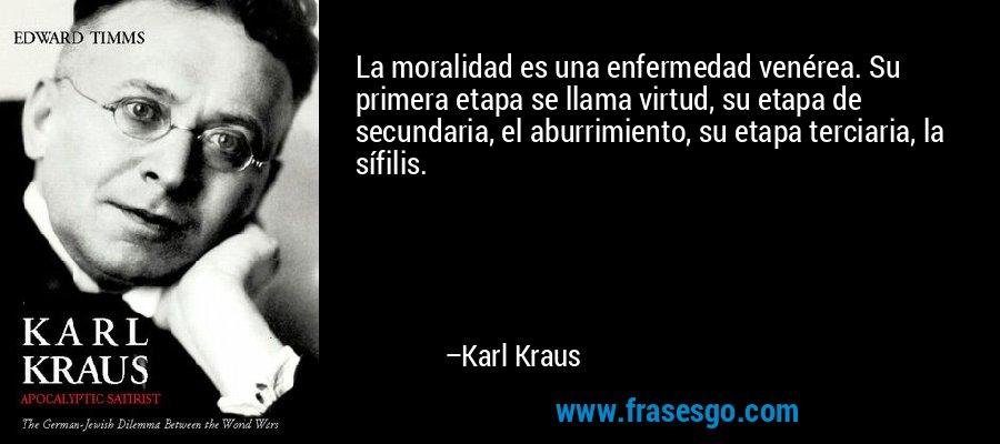 La moralidad es una enfermedad venérea. Su primera etapa se llama virtud, su etapa de secundaria, el aburrimiento, su etapa terciaria, la sífilis. – Karl Kraus