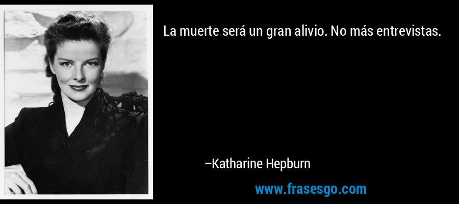La muerte será un gran alivio. No más entrevistas. – Katharine Hepburn