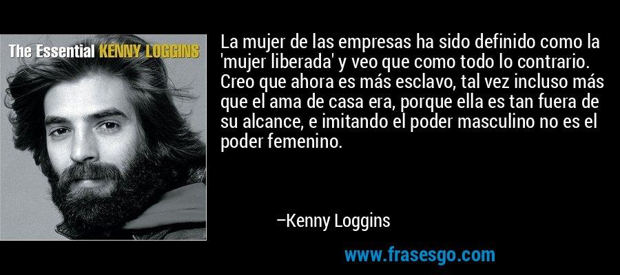 La mujer de las empresas ha sido definido como la 'mujer liberada' y veo que como todo lo contrario. Creo que ahora es más esclavo, tal vez incluso más que el ama de casa era, porque ella es tan fuera de su alcance, e imitando el poder masculino no es el poder femenino. – Kenny Loggins