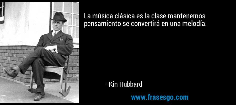 La música clásica es la clase mantenemos pensamiento se convertirá en una melodía. – Kin Hubbard