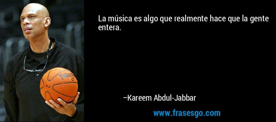 La música es algo que realmente hace que la gente entera. – Kareem Abdul-Jabbar