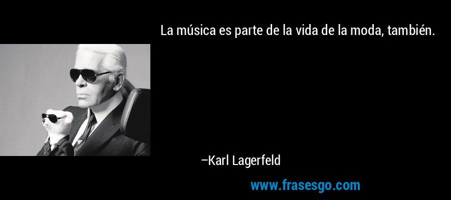 La música es parte de la vida de la moda, también. – Karl Lagerfeld