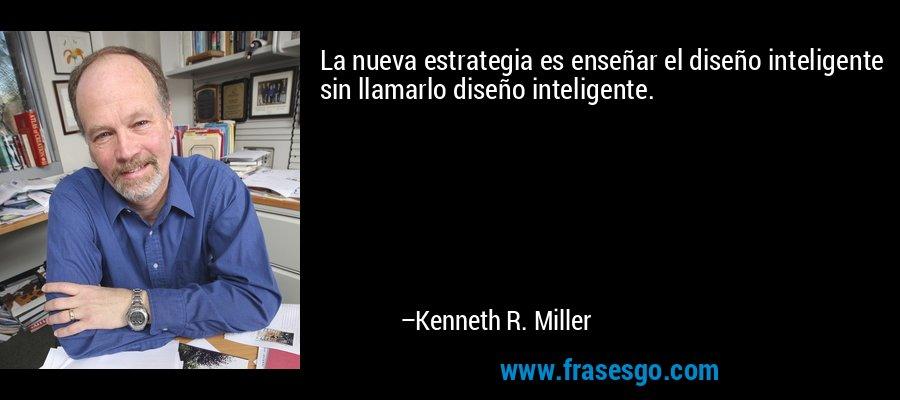 La nueva estrategia es enseñar el diseño inteligente sin llamarlo diseño inteligente. – Kenneth R. Miller