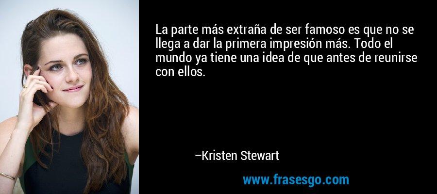 La parte más extraña de ser famoso es que no se llega a dar la primera impresión más. Todo el mundo ya tiene una idea de que antes de reunirse con ellos. – Kristen Stewart