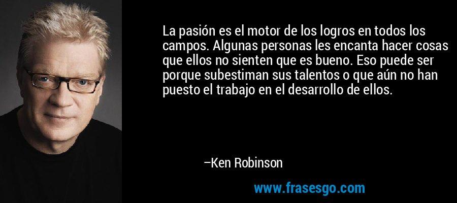 La pasión es el motor de los logros en todos los campos. Algunas personas les encanta hacer cosas que ellos no sienten que es bueno. Eso puede ser porque subestiman sus talentos o que aún no han puesto el trabajo en el desarrollo de ellos. – Ken Robinson